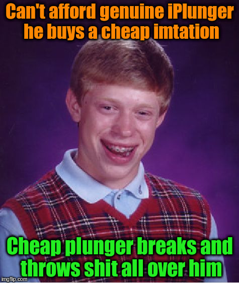 Bad Luck Brian Meme | Can't afford genuine iPlunger he buys a cheap imtation Cheap plunger breaks and throws shit all over him | image tagged in memes,bad luck brian | made w/ Imgflip meme maker