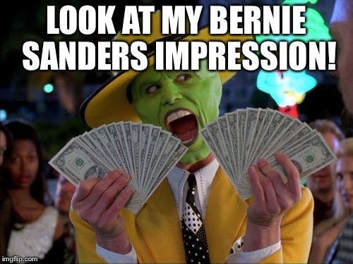 Money Money |  LOOK AT MY BERNIE SANDERS IMPRESSION! | image tagged in memes,money money | made w/ Imgflip meme maker