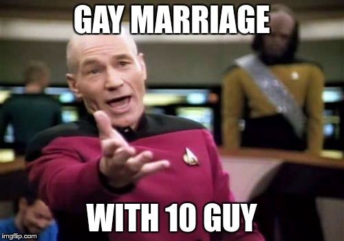 Picard Wtf Meme | GAY MARRIAGE WITH 10 GUY | image tagged in memes,picard wtf | made w/ Imgflip meme maker
