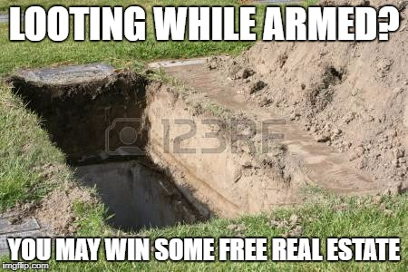 enjoy your dirt nap | LOOTING WHILE ARMED? YOU MAY WIN SOME FREE REAL ESTATE | image tagged in riots,looters | made w/ Imgflip meme maker