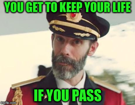 YOU GET TO KEEP YOUR LIFE IF YOU PASS | made w/ Imgflip meme maker