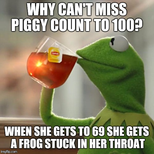 Well, At least she used to but still funny.  | WHY CAN'T MISS PIGGY COUNT TO 100? WHEN SHE GETS TO 69 SHE GETS A FROG STUCK IN HER THROAT | image tagged in memes,but thats none of my business,kermit the frog | made w/ Imgflip meme maker