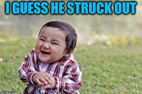 Evil Toddler Meme | I GUESS HE STRUCK OUT | image tagged in memes,evil toddler | made w/ Imgflip meme maker