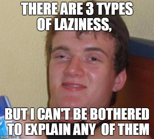 Laziness memes are all the rage so... | THERE ARE 3 TYPES OF LAZINESS, BUT I CAN'T BE BOTHERED TO EXPLAIN ANY  OF THEM | image tagged in memes,10 guy,laziness,funny | made w/ Imgflip meme maker