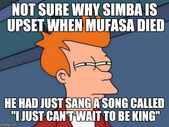 "Futurama Fry Meme | NOT SURE WHY SIMBA IS UPSET WHEN MUFASA DIED HE HAD JUST SANG A SONG CALLED ""I JUST CAN'T WAIT TO BE KING"" 