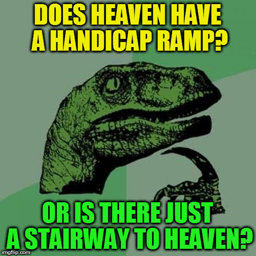 Philosoraptor Meme | DOES HEAVEN HAVE A HANDICAP RAMP? OR IS THERE JUST A STAIRWAY TO HEAVEN? | image tagged in memes,philosoraptor | made w/ Imgflip meme maker