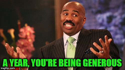Steve Harvey Meme | A YEAR, YOU'RE BEING GENEROUS | image tagged in memes,steve harvey | made w/ Imgflip meme maker