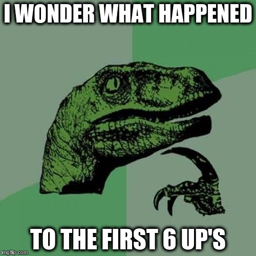 Philosoraptor Meme | I WONDER WHAT HAPPENED TO THE FIRST 6 UP'S | image tagged in memes,philosoraptor | made w/ Imgflip meme maker