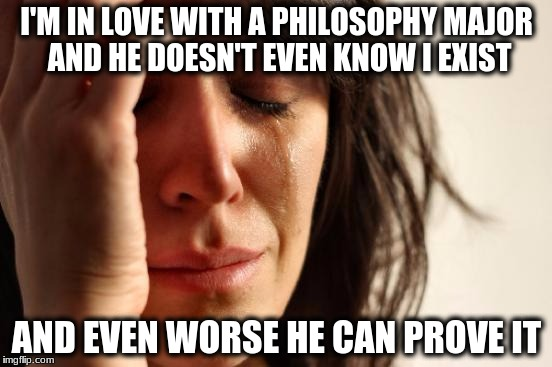 First World Problems | I'M IN LOVE WITH A PHILOSOPHY MAJOR AND HE DOESN'T EVEN KNOW I EXIST AND EVEN WORSE HE CAN PROVE IT | image tagged in memes,first world problems | made w/ Imgflip meme maker