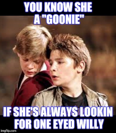 ITS HER TIME, HER TIME DOWN THERE | . | image tagged in goonies,sex,whores,sluts | made w/ Imgflip meme maker