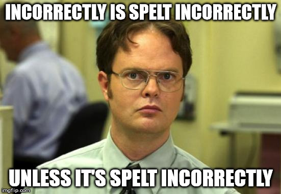 Dwight Schrute Meme | INCORRECTLY IS SPELT INCORRECTLY UNLESS IT'S SPELT INCORRECTLY | image tagged in memes,dwight schrute | made w/ Imgflip meme maker