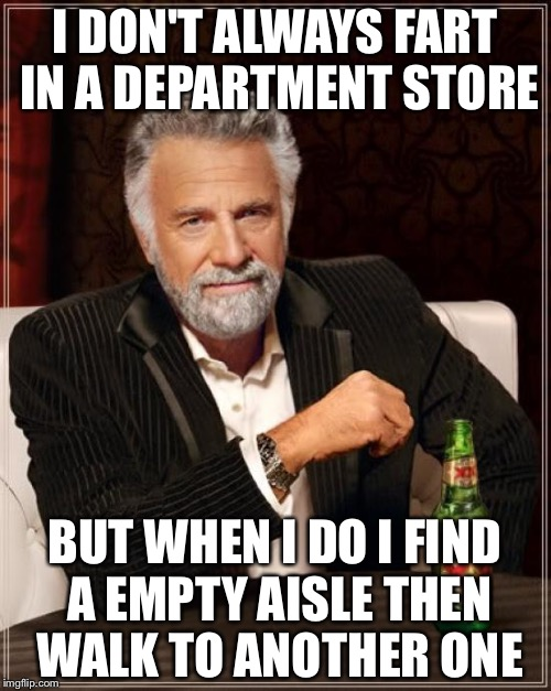 The Most Interesting Man In The World Meme | I DON'T ALWAYS FART IN A DEPARTMENT STORE BUT WHEN I DO I FIND A EMPTY AISLE THEN WALK TO ANOTHER ONE | image tagged in memes,the most interesting man in the world | made w/ Imgflip meme maker