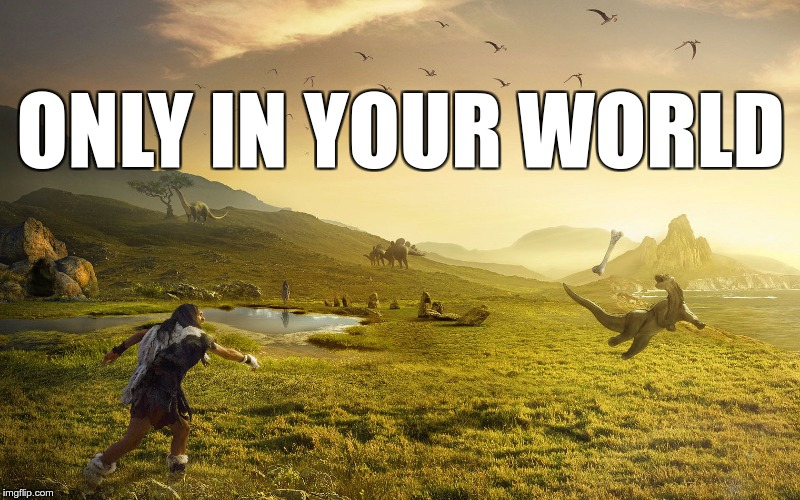 Dinosaurs are dead? | ONLY IN YOUR WORLD | image tagged in memes,funny,dinosaurs,dead,world,alive | made w/ Imgflip meme maker