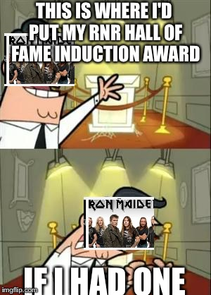 This Is Where I'd Put My Trophy If I Had One Meme | THIS IS WHERE I'D PUT MY RNR HALL OF FAME INDUCTION AWARD IF I HAD ONE | image tagged in memes,this is where i'd put my trophy if i had one | made w/ Imgflip meme maker