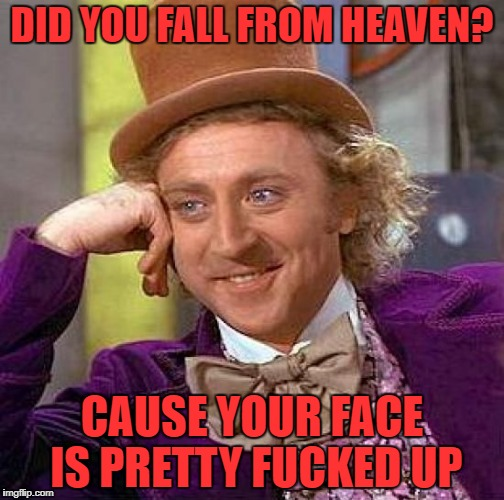 Creepy Condescending Wonka Meme | DID YOU FALL FROM HEAVEN? CAUSE YOUR FACE IS PRETTY F**KED UP | image tagged in memes,creepy condescending wonka,pickup lines | made w/ Imgflip meme maker