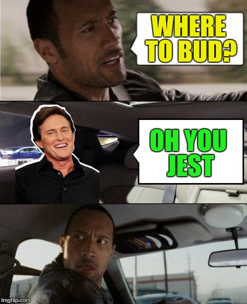 The Rock Driving Blank 2 | WHERE TO BUD? OH YOU JEST | image tagged in the rock driving blank 2 | made w/ Imgflip meme maker