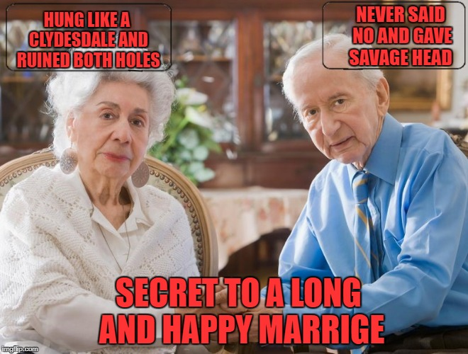 secret to a long happy marrige | NEVER SAID NO AND GAVE SAVAGE HEAD HUNG LIKE A CLYDESDALE AND RUINED BOTH HOLES SECRET TO A LONG AND HAPPY MARRIGE | image tagged in sexy | made w/ Imgflip meme maker