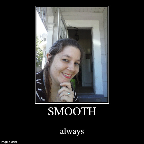 SMOOTH | always | image tagged in funny,demotivationals | made w/ Imgflip demotivational maker