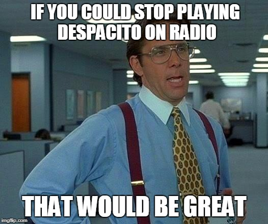 That Would Be Great Meme | IF YOU COULD STOP PLAYING DESPACITO ON RADIO THAT WOULD BE GREAT | image tagged in memes,that would be great | made w/ Imgflip meme maker