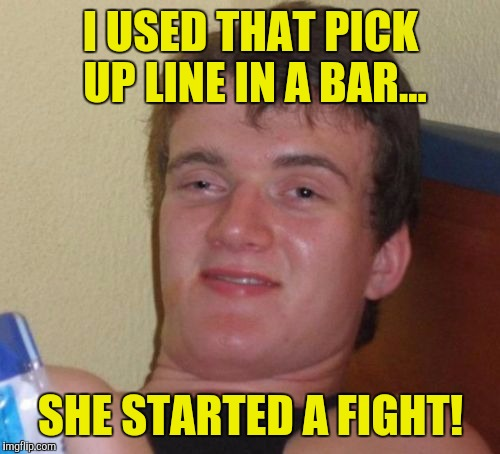 10 Guy Meme | I USED THAT PICK UP LINE IN A BAR... SHE STARTED A FIGHT! | image tagged in memes,10 guy | made w/ Imgflip meme maker