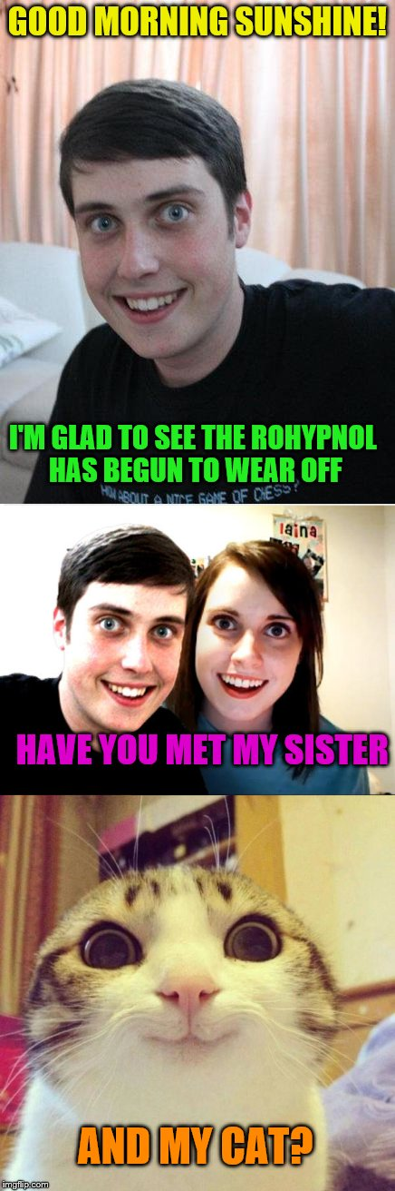 Overly Attached Family | GOOD MORNING SUNSHINE! I'M GLAD TO SEE THE ROHYPNOL HAS BEGUN TO WEAR OFF HAVE YOU MET MY SISTER AND MY CAT? | image tagged in overly attached girlfriend,overly attached boyfriend,overly attached cat | made w/ Imgflip meme maker