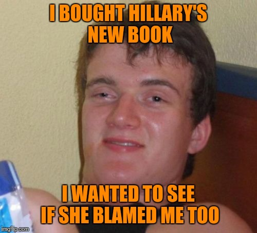 10 Guy Meme | I BOUGHT HILLARY'S NEW BOOK I WANTED TO SEE IF SHE BLAMED ME TOO | image tagged in memes,10 guy | made w/ Imgflip meme maker
