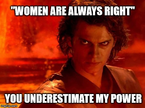 "You Underestimate My Power Meme | ""WOMEN ARE ALWAYS RIGHT"" YOU UNDERESTIMATE MY POWER 