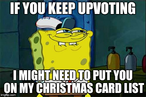 Dont You Squidward Meme | IF YOU KEEP UPVOTING I MIGHT NEED TO PUT YOU ON MY CHRISTMAS CARD LIST | image tagged in memes,dont you squidward | made w/ Imgflip meme maker