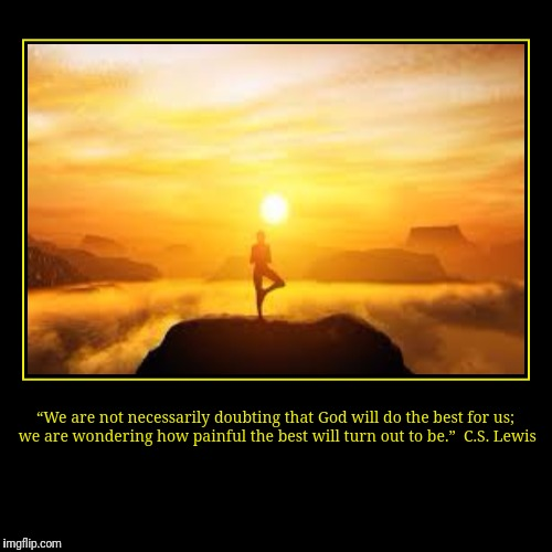 """We are not necessarily doubting that God will do the best for us; we are wondering how painful the best will turn out to be.""  C.S. Lewis 