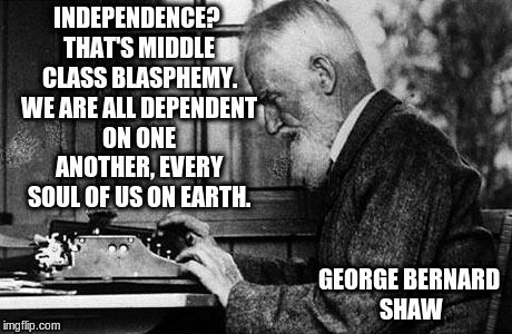 Hints for a better world | INDEPENDENCE? THAT'S MIDDLE CLASS BLASPHEMY. WE ARE ALL DEPENDENT ON ONE ANOTHER, EVERY SOUL OF US ON EARTH. GEORGE BERNARD SHAW | image tagged in memes,inspirational quote,inspirational memes,liberal agenda | made w/ Imgflip meme maker