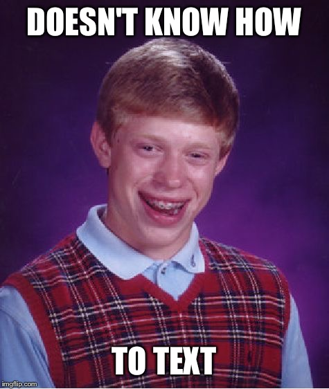 Bad Luck Brian Meme | DOESN'T KNOW HOW TO TEXT | image tagged in memes,bad luck brian | made w/ Imgflip meme maker