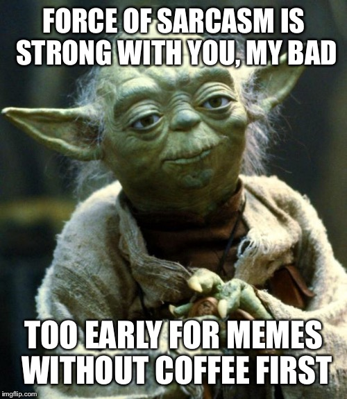 Star Wars Yoda Meme | FORCE OF SARCASM IS STRONG WITH YOU, MY BAD TOO EARLY FOR MEMES WITHOUT COFFEE FIRST | image tagged in memes,star wars yoda | made w/ Imgflip meme maker