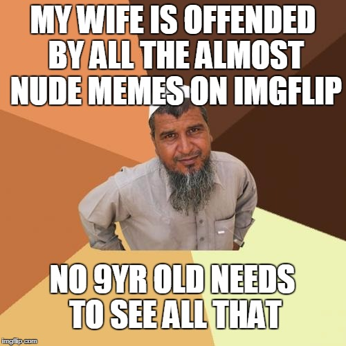 Ordinary Muslim Man | MY WIFE IS OFFENDED BY ALL THE ALMOST NUDE MEMES ON IMGFLIP NO 9YR OLD NEEDS TO SEE ALL THAT | image tagged in memes,ordinary muslim man | made w/ Imgflip meme maker