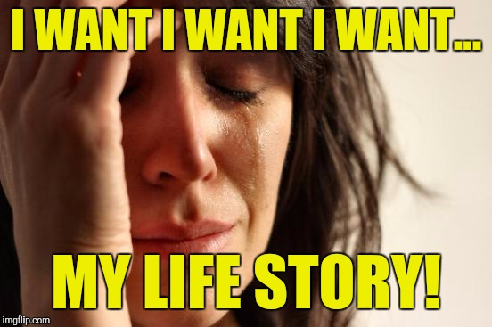 First World Problems Meme | I WANT I WANT I WANT... MY LIFE STORY! | image tagged in memes,first world problems | made w/ Imgflip meme maker