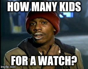 Y'all Got Any More Of That Meme | HOW MANY KIDS FOR A WATCH? | image tagged in memes,yall got any more of | made w/ Imgflip meme maker