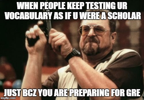 Am I The Only One Around Here Meme | WHEN PEOPLE KEEP TESTING UR VOCABULARY AS IF U WERE A SCHOLAR JUST BCZ YOU ARE PREPARING FOR GRE | image tagged in memes,am i the only one around here | made w/ Imgflip meme maker