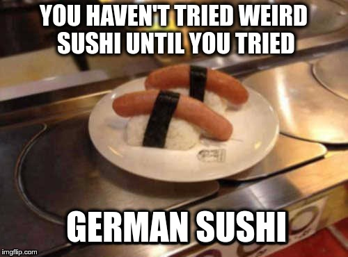 GERMANS ARE ABLE TO RUIN EVERYTHING | YOU HAVEN'T TRIED WEIRD SUSHI UNTIL YOU TRIED GERMAN SUSHI | image tagged in memes,funny,weird,sushi,german | made w/ Imgflip meme maker