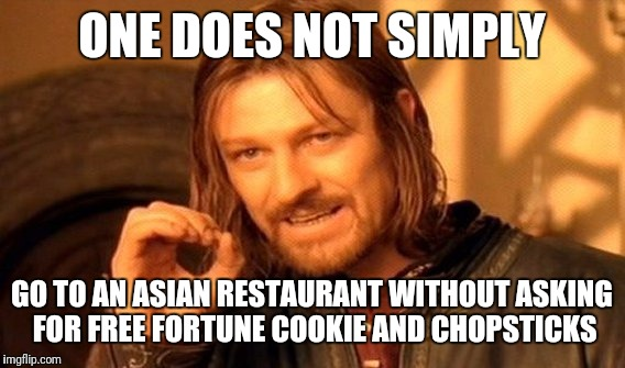 One Does Not Simply Meme | ONE DOES NOT SIMPLY GO TO AN ASIAN RESTAURANT WITHOUT ASKING FOR FREE FORTUNE COOKIE AND CHOPSTICKS | image tagged in memes,one does not simply | made w/ Imgflip meme maker