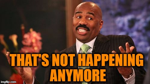 Steve Harvey Meme | THAT'S NOT HAPPENING ANYMORE | image tagged in memes,steve harvey | made w/ Imgflip meme maker