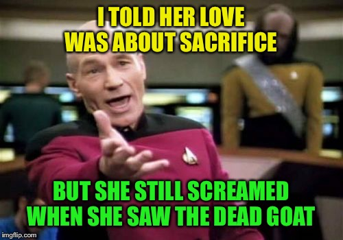 Picard Wtf Meme | I TOLD HER LOVE WAS ABOUT SACRIFICE BUT SHE STILL SCREAMED WHEN SHE SAW THE DEAD GOAT | image tagged in memes,picard wtf | made w/ Imgflip meme maker