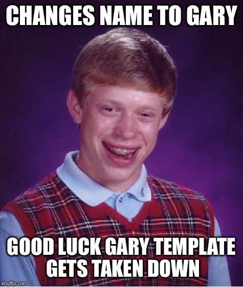 Bad Luck Brian Meme | CHANGES NAME TO GARY GOOD LUCK GARY TEMPLATE GETS TAKEN DOWN | image tagged in memes,bad luck brian | made w/ Imgflip meme maker