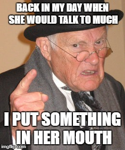 Back In My Day Meme | BACK IN MY DAY WHEN SHE WOULD TALK TO MUCH I PUT SOMETHING IN HER MOUTH | image tagged in memes,back in my day | made w/ Imgflip meme maker