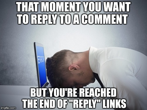 "IMGFLIP COMMENT PROBLEMS | THAT MOMENT YOU WANT TO REPLY TO A COMMENT BUT YOU'RE REACHED THE END OF ""REPLY"" LINKS 