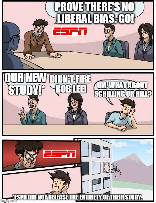 Boardroom Meeting Suggestion: Does ESPN have Liberal Bias? | PROVE THERE'S NO LIBERAL BIAS. GO! OUR NEW STUDY!* DIDN'T FIRE BOB LEE! UM, WHAT ABOUT SCHILLING OR HILL? *ESPN DID NOT RELEASE THE ENTIRETY | image tagged in memes,boardroom meeting suggestion,liberal,espn,liberal bias | made w/ Imgflip meme maker