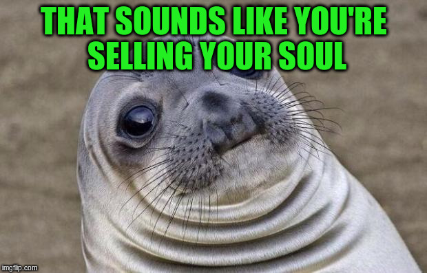 Awkward Moment Sealion Meme | THAT SOUNDS LIKE YOU'RE SELLING YOUR SOUL | image tagged in memes,awkward moment sealion | made w/ Imgflip meme maker