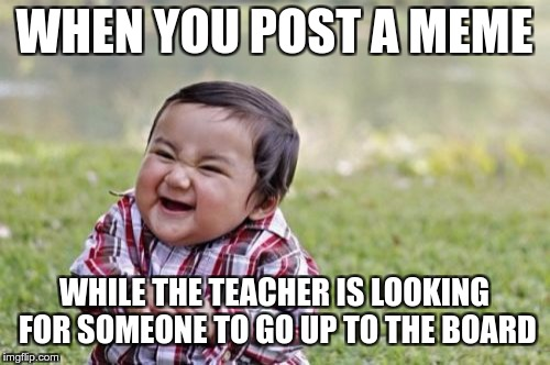 Evil Toddler Meme | WHEN YOU POST A MEME WHILE THE TEACHER IS LOOKING FOR SOMEONE TO GO UP TO THE BOARD | image tagged in memes,evil toddler | made w/ Imgflip meme maker