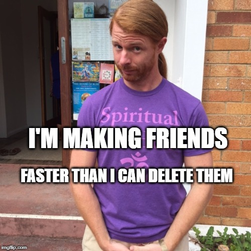 JP Sears. The Spiritual Guy | I'M MAKING FRIENDS FASTER THAN I CAN DELETE THEM | image tagged in jp sears the spiritual guy,friend request,delete,delete yourself | made w/ Imgflip meme maker