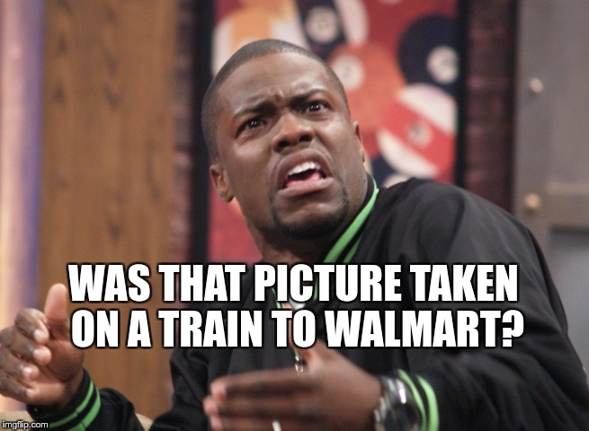WAS THAT PICTURE TAKEN ON A TRAIN TO WALMART? | made w/ Imgflip meme maker