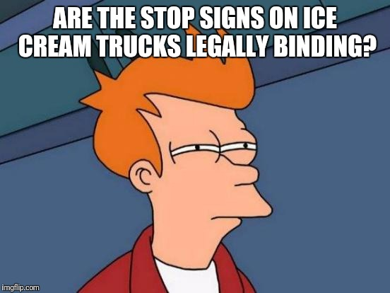 Futurama Fry Meme | ARE THE STOP SIGNS ON ICE CREAM TRUCKS LEGALLY BINDING? | image tagged in memes,futurama fry | made w/ Imgflip meme maker