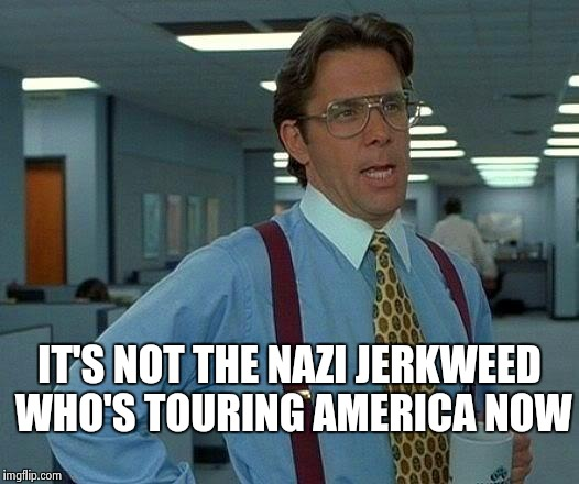 That Would Be Great Meme | IT'S NOT THE NAZI JERKWEED WHO'S TOURING AMERICA NOW | image tagged in memes,that would be great | made w/ Imgflip meme maker